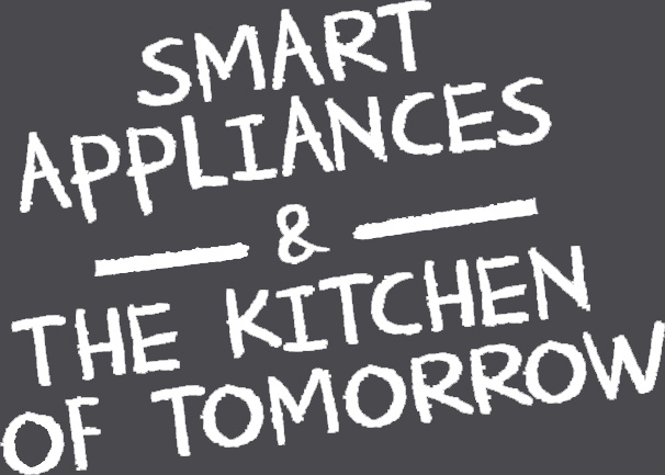 Smart Appliances & the Kitchen of Tomorrow: smart kitchen,